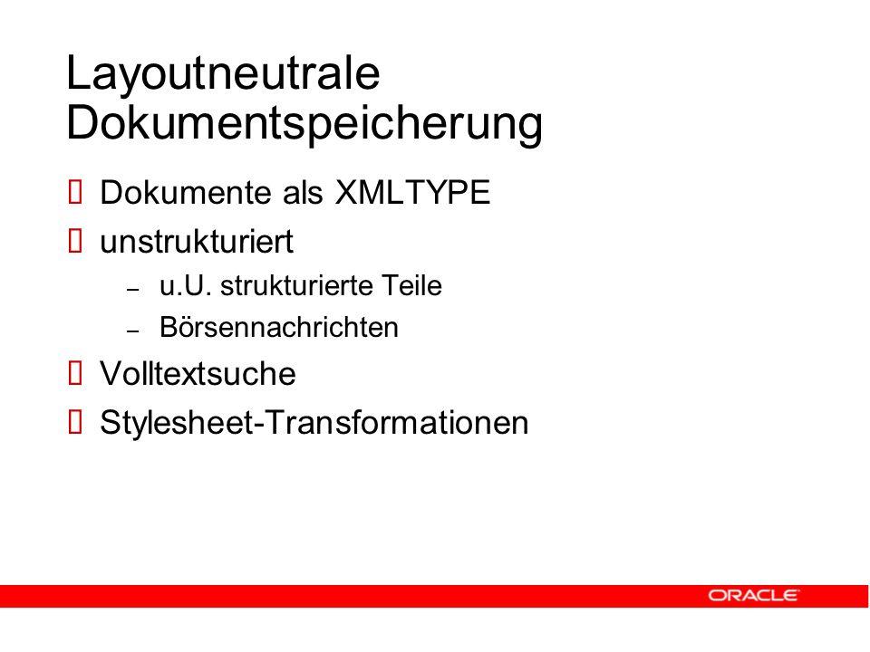 Layoutneutrale Dokumentspeicherung  Dokumente als XMLTYPE  unstrukturiert – u.U.