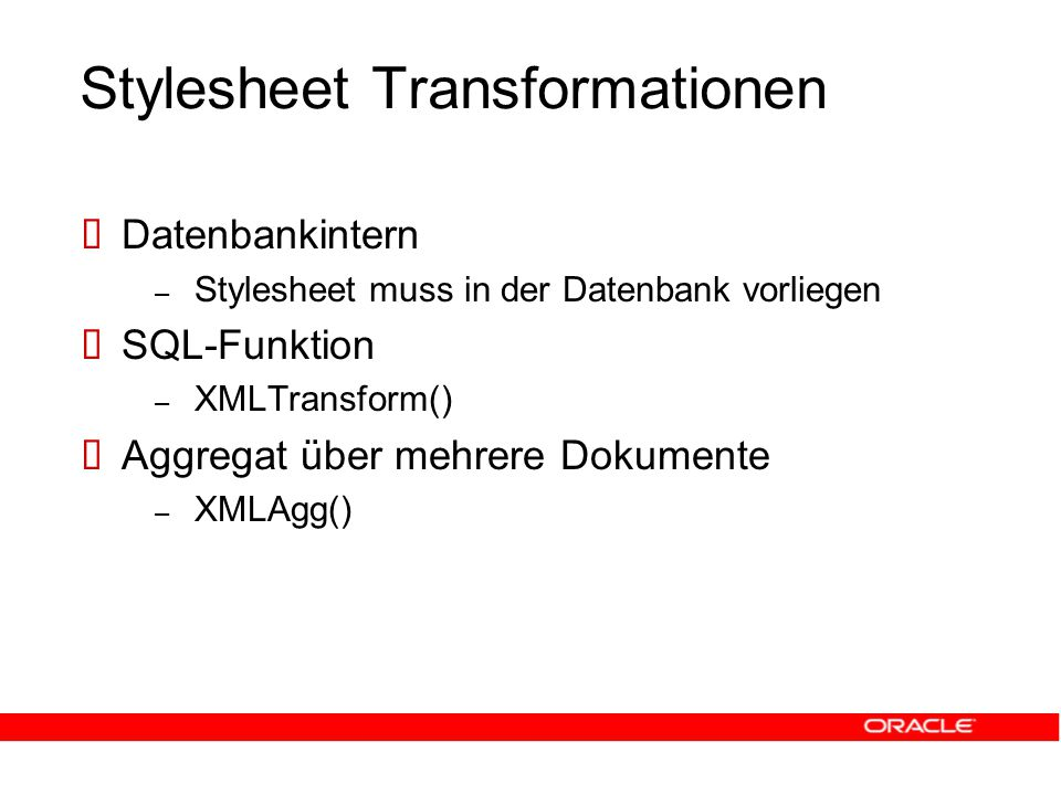 Stylesheet Transformationen  Datenbankintern – Stylesheet muss in der Datenbank vorliegen  SQL-Funktion – XMLTransform()  Aggregat über mehrere Dokumente – XMLAgg()