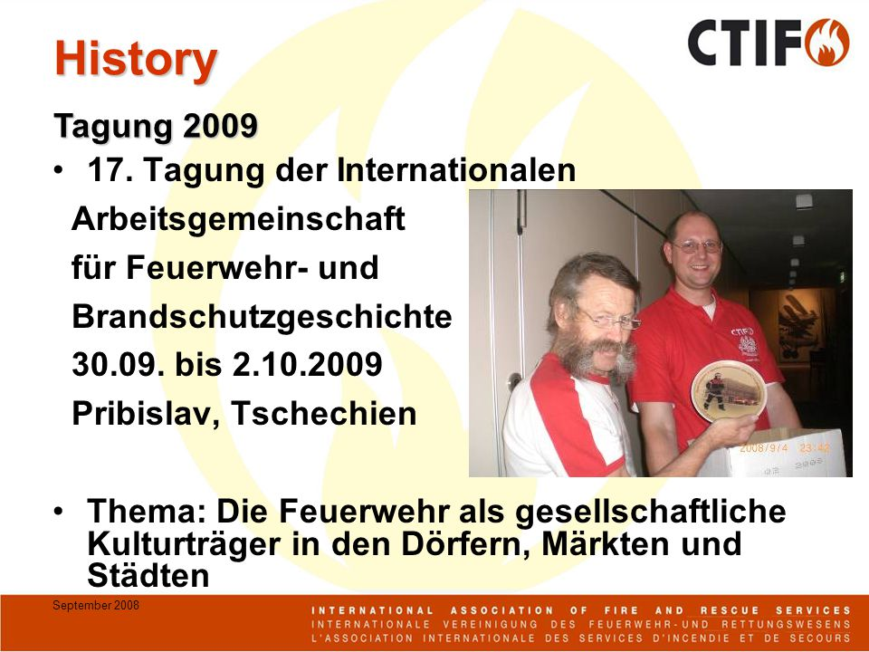 September 2008 History 17. Tagung der Internationalen Arbeitsgemeinschaft für Feuerwehr- und Brandschutzgeschichte 30.09. bis 2.10.2009 Pribislav, Tsc