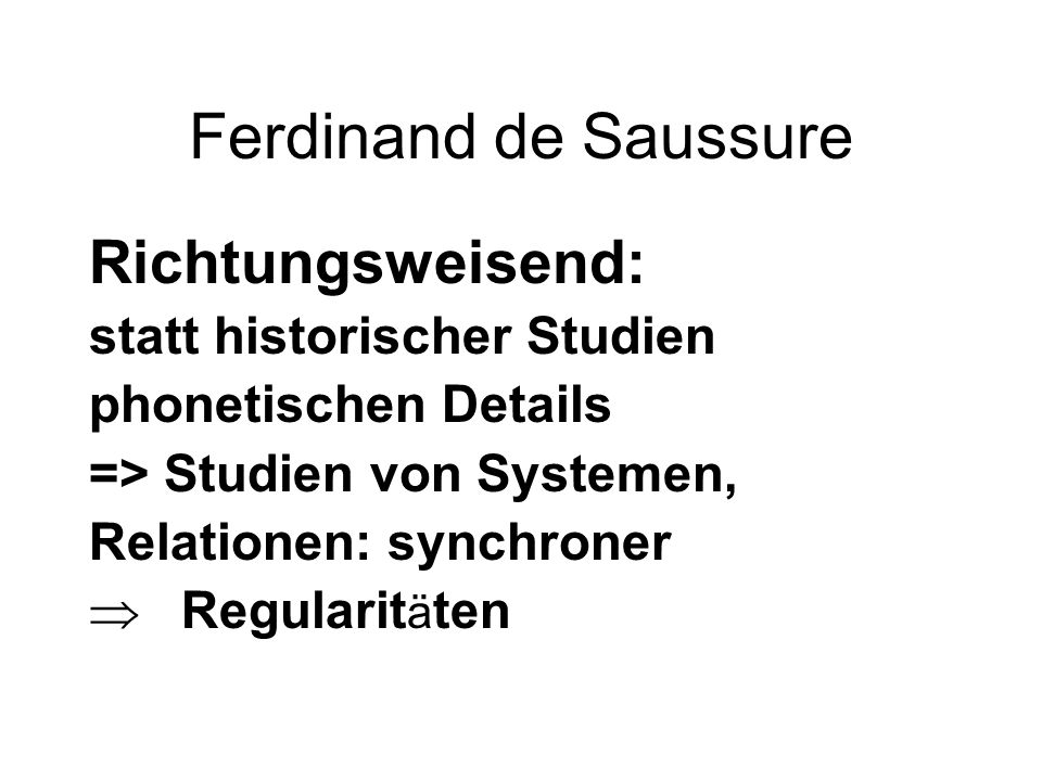 Ferdinand de Saussure Richtungsweisend: statt historischer Studien phonetischen Details => Studien von Systemen, Relationen: synchroner  Regularit ä