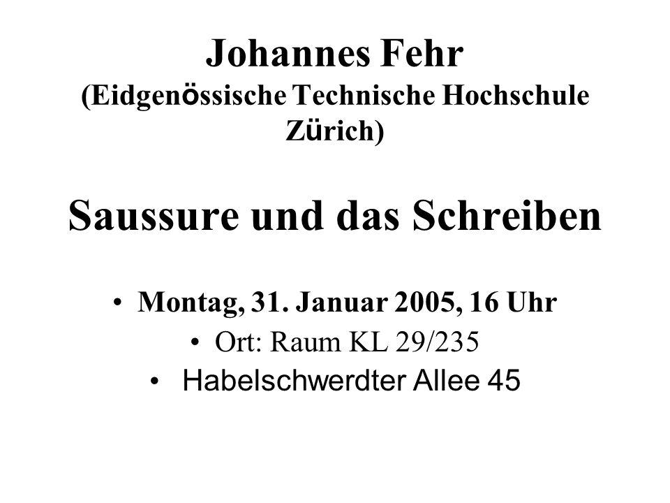 Johannes Fehr (Eidgen ö ssische Technische Hochschule Z ü rich) Saussure und das Schreiben Montag, 31. Januar 2005, 16 Uhr Ort: Raum KL 29/235 Habelsc