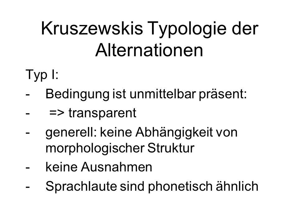 Kruszewskis Typologie der Alternationen Typ I: -Bedingung ist unmittelbar präsent: - => transparent -generell: keine Abhängigkeit von morphologischer