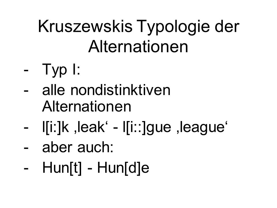Kruszewskis Typologie der Alternationen -Typ I: -alle nondistinktiven Alternationen -l[i:]k 'leak' - l[i::]gue 'league' -aber auch: -Hun[t] - Hun[d]e