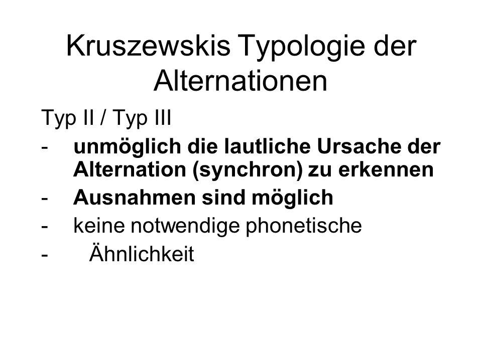 Kruszewskis Typologie der Alternationen Typ II / Typ III -unmöglich die lautliche Ursache der Alternation (synchron) zu erkennen -Ausnahmen sind mögli