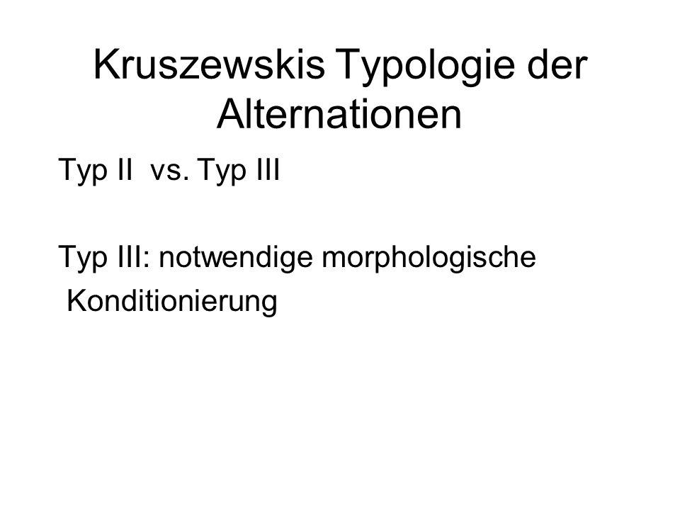 Kruszewskis Typologie der Alternationen Typ II vs. Typ III Typ III: notwendige morphologische Konditionierung