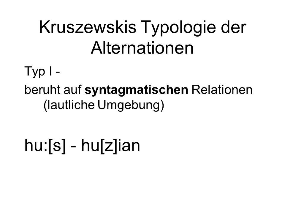 Kruszewskis Typologie der Alternationen Typ I - beruht auf syntagmatischen Relationen (lautliche Umgebung) hu:[s] - hu[z]ian