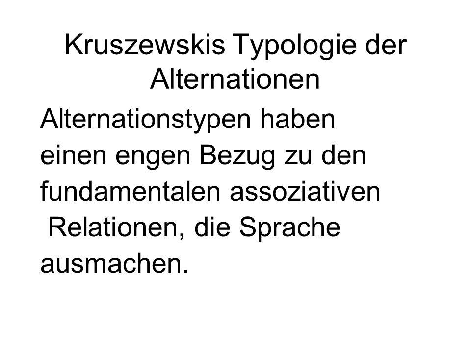 Kruszewskis Typologie der Alternationen Alternationstypen haben einen engen Bezug zu den fundamentalen assoziativen Relationen, die Sprache ausmachen.