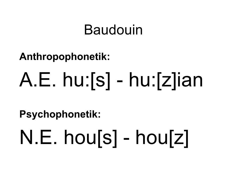 Baudouin Anthropophonetik: A.E. hu:[s] - hu:[z]ian Psychophonetik: N.E. hou[s] - hou[z]