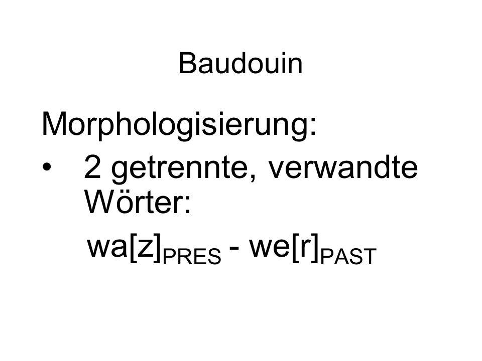 Baudouin Morphologisierung: 2 getrennte, verwandte Wörter: wa[z] PRES - we[r] PAST