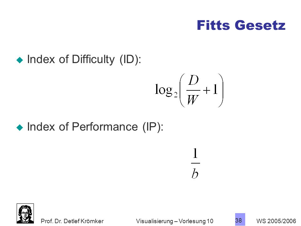 Prof. Dr. Detlef Krömker WS 2005/2006 38 Visualisierung – Vorlesung 10 Fitts Gesetz  Index of Difficulty (ID):  Index of Performance (IP):