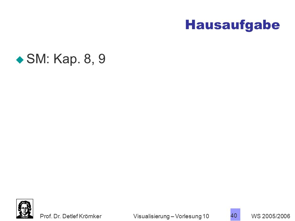 Prof. Dr. Detlef Krömker WS 2005/2006 40 Visualisierung – Vorlesung 10 Hausaufgabe  SM: Kap. 8, 9