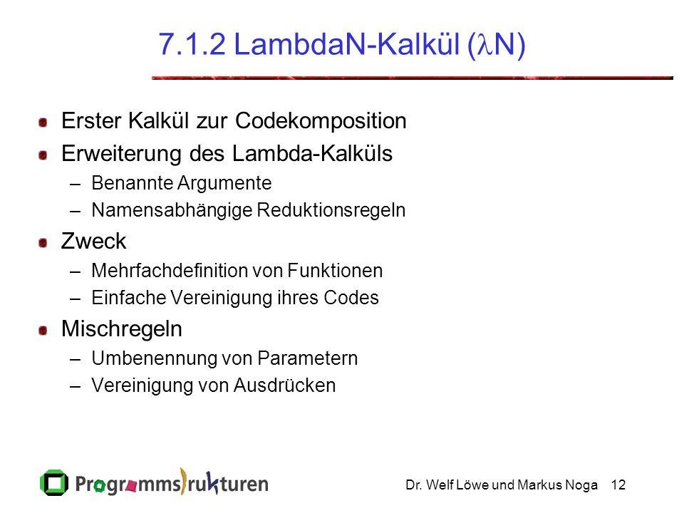 Dr. Welf Löwe und Markus Noga12 7.1.2 LambdaN-Kalkül ( N) Erster Kalkül zur Codekomposition Erweiterung des Lambda-Kalküls –Benannte Argumente –Namens