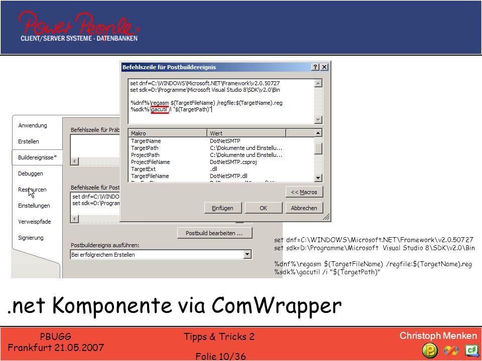 Christoph Menken PBUGG Frankfurt 21.05.2007 Tipps & Tricks 2 Folie 10/36.net Komponente via ComWrapper set dnf=C:\WINDOWS\Microsoft.NET\Framework\v2.0.50727 set sdk=D:\Programme\Microsoft Visual Studio 8\SDK\v2.0\Bin %dnf%\regasm $(TargetFileName) /regfile:$(TargetName).reg %sdk%\gacutil /i $(TargetPath)