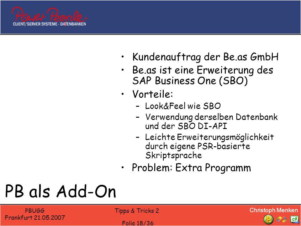 Christoph Menken PBUGG Frankfurt 21.05.2007 Tipps & Tricks 2 Folie 18/36 PB als Add-On Kundenauftrag der Be.as GmbH Be.as ist eine Erweiterung des SAP Business One (SBO) Vorteile: –Look&Feel wie SBO –Verwendung derselben Datenbank und der SBO DI-API –Leichte Erweiterungsmöglichkeit durch eigene PSR-basierte Skriptsprache Problem: Extra Programm