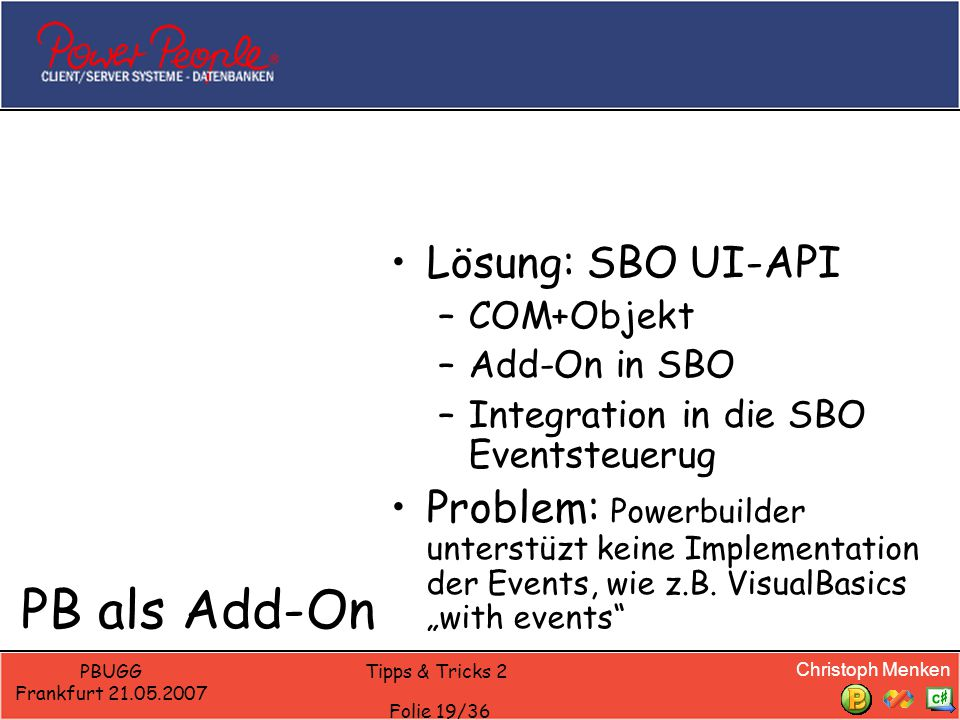 Christoph Menken PBUGG Frankfurt 21.05.2007 Tipps & Tricks 2 Folie 19/36 PB als Add-On Lösung: SBO UI-API –COM+Objekt –Add-On in SBO –Integration in die SBO Eventsteuerug Problem: Powerbuilder unterstüzt keine Implementation der Events, wie z.B.