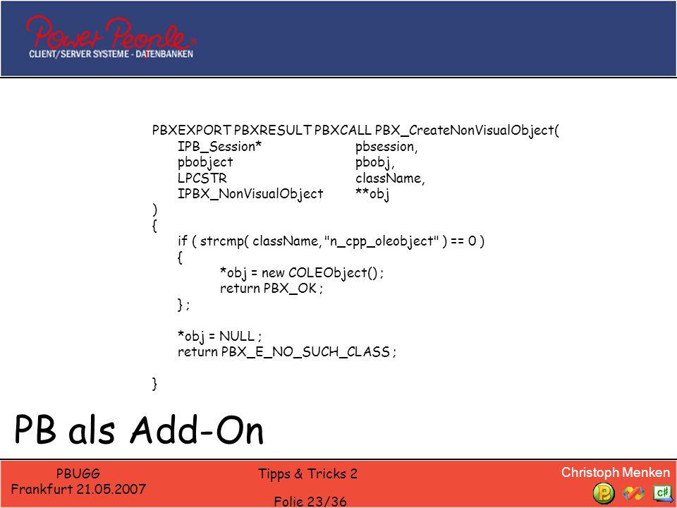 Christoph Menken PBUGG Frankfurt 21.05.2007 Tipps & Tricks 2 Folie 23/36 PB als Add-On PBXEXPORT PBXRESULT PBXCALL PBX_CreateNonVisualObject( IPB_Sess
