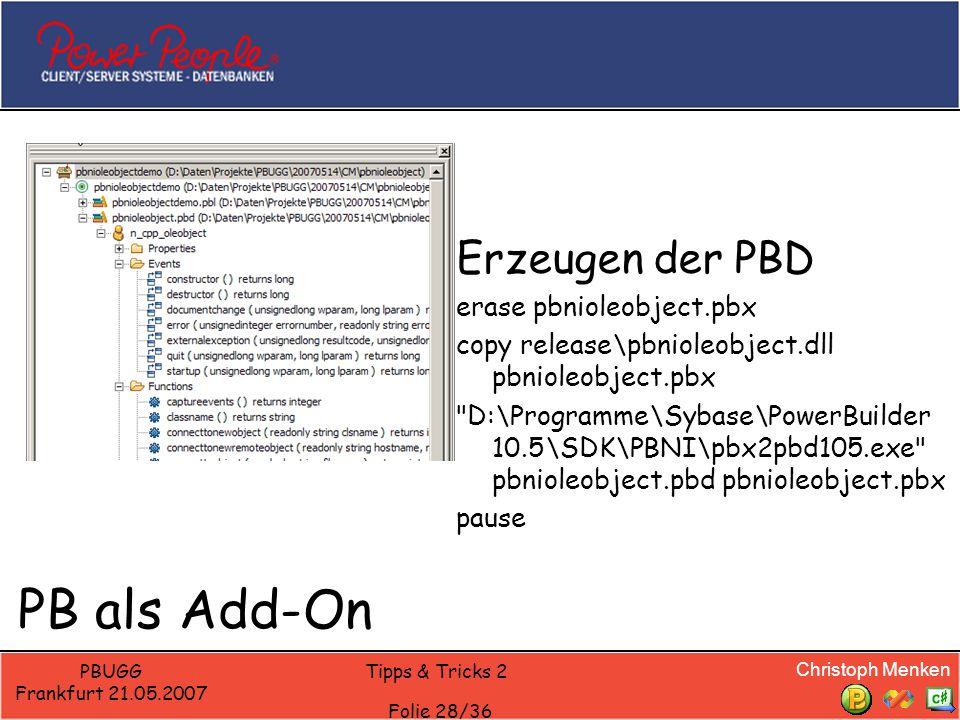 Christoph Menken PBUGG Frankfurt 21.05.2007 Tipps & Tricks 2 Folie 28/36 PB als Add-On Erzeugen der PBD erase pbnioleobject.pbx copy release\pbnioleobject.dll pbnioleobject.pbx D:\Programme\Sybase\PowerBuilder 10.5\SDK\PBNI\pbx2pbd105.exe pbnioleobject.pbd pbnioleobject.pbx pause