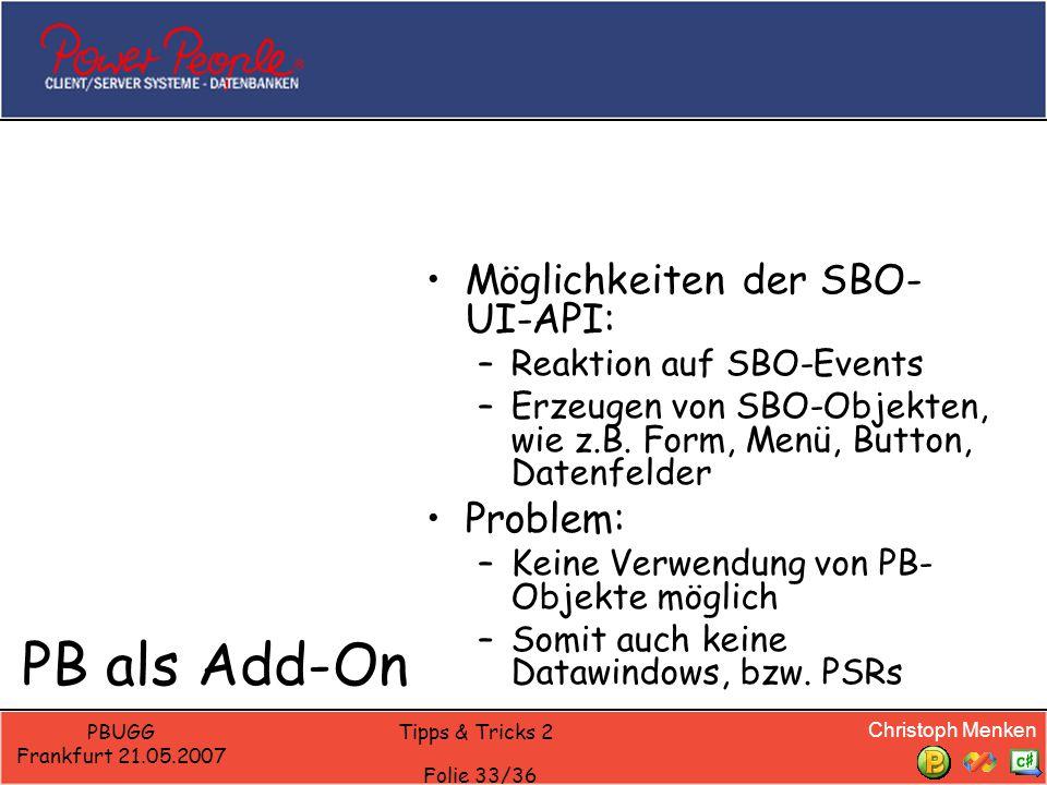 Christoph Menken PBUGG Frankfurt 21.05.2007 Tipps & Tricks 2 Folie 33/36 PB als Add-On Möglichkeiten der SBO- UI-API: –Reaktion auf SBO-Events –Erzeugen von SBO-Objekten, wie z.B.
