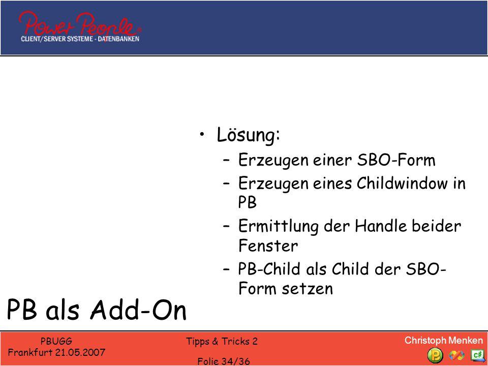 Christoph Menken PBUGG Frankfurt 21.05.2007 Tipps & Tricks 2 Folie 34/36 PB als Add-On Lösung: –Erzeugen einer SBO-Form –Erzeugen eines Childwindow in