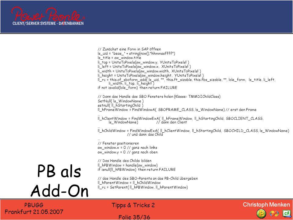 Christoph Menken PBUGG Frankfurt 21.05.2007 Tipps & Tricks 2 Folie 35/36 PB als Add-On // Zunächst eine Form in SAP öffnen ls_uid = beas_ + string(now(), hhmmssffff ) ls_title = aw_window.title li_top = UnitsToPixels(aw_window.y, YUnitsToPixels.