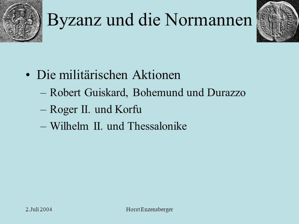 2.Juli 2004Horst Enzensberger Die militärischen Aktionen –Robert Guiskard, Bohemund und Durazzo –Roger II. und Korfu –Wilhelm II. und Thessalonike Byz