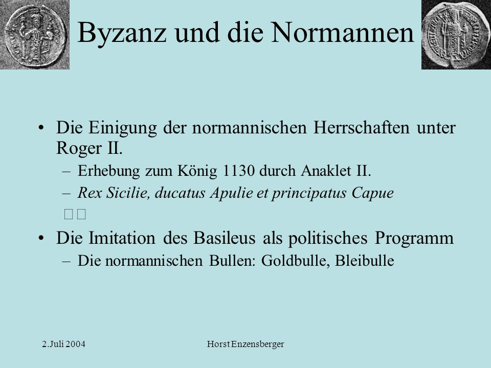 2.Juli 2004Horst Enzensberger Die Einigung der normannischen Herrschaften unter Roger II. –Erhebung zum König 1130 durch Anaklet II. –Rex Sicilie, duc