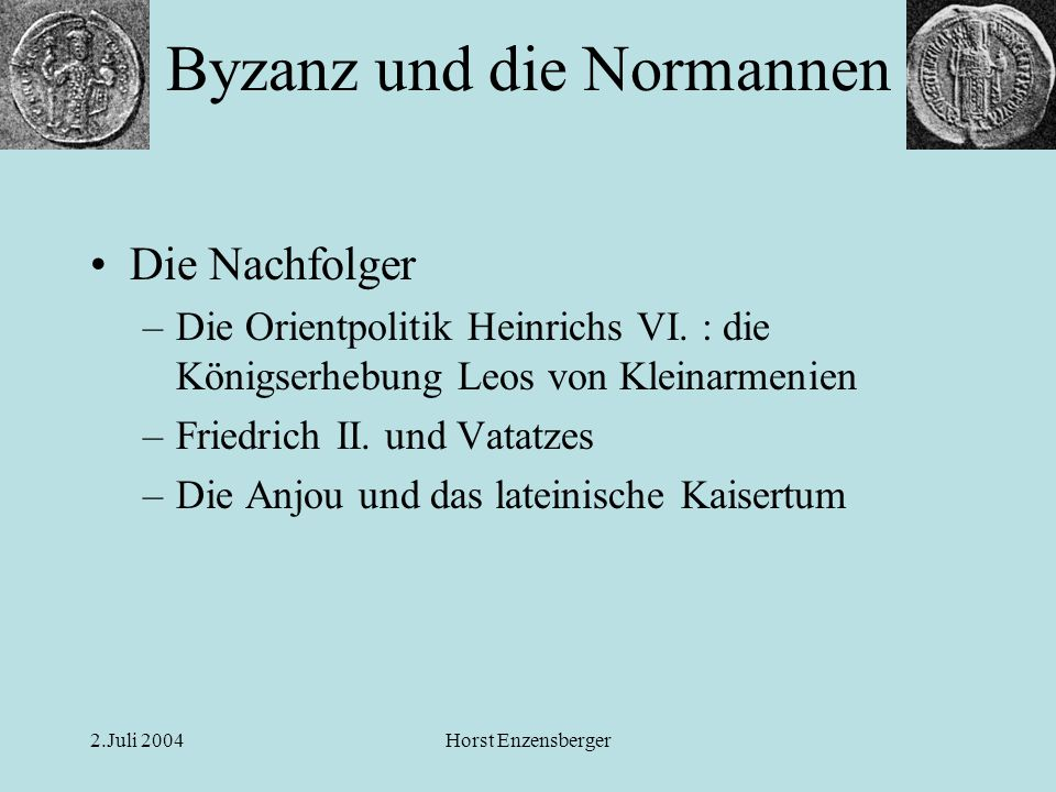 2.Juli 2004Horst Enzensberger Die Nachfolger –Die Orientpolitik Heinrichs VI. : die Königserhebung Leos von Kleinarmenien –Friedrich II. und Vatatzes