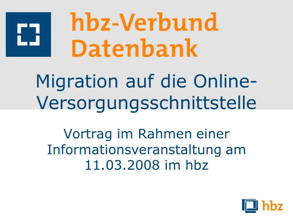 Migration auf die Online- Versorgungsschnittstelle Vortrag im Rahmen einer Informationsveranstaltung am 11.03.2008 im hbz