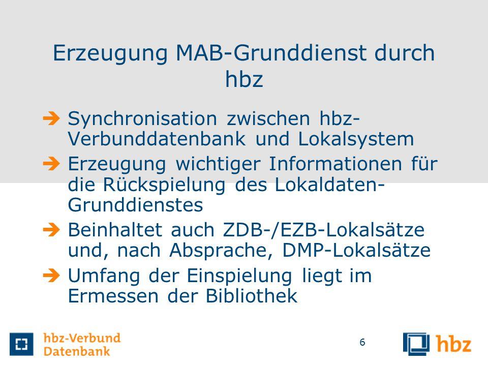 6 Erzeugung MAB-Grunddienst durch hbz  Synchronisation zwischen hbz- Verbunddatenbank und Lokalsystem  Erzeugung wichtiger Informationen für die Rückspielung des Lokaldaten- Grunddienstes  Beinhaltet auch ZDB-/EZB-Lokalsätze und, nach Absprache, DMP-Lokalsätze  Umfang der Einspielung liegt im Ermessen der Bibliothek