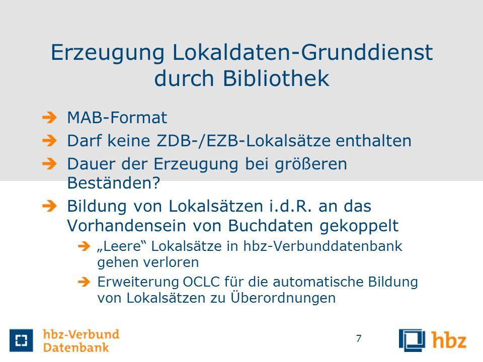 7 Erzeugung Lokaldaten-Grunddienst durch Bibliothek  MAB-Format  Darf keine ZDB-/EZB-Lokalsätze enthalten  Dauer der Erzeugung bei größeren Beständen.