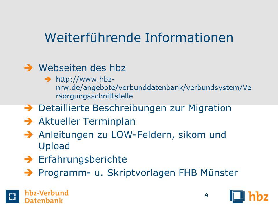 9 Weiterführende Informationen  Webseiten des hbz  http://www.hbz- nrw.de/angebote/verbunddatenbank/verbundsystem/Ve rsorgungsschnittstelle  Detaillierte Beschreibungen zur Migration  Aktueller Terminplan  Anleitungen zu LOW-Feldern, sikom und Upload  Erfahrungsberichte  Programm- u.