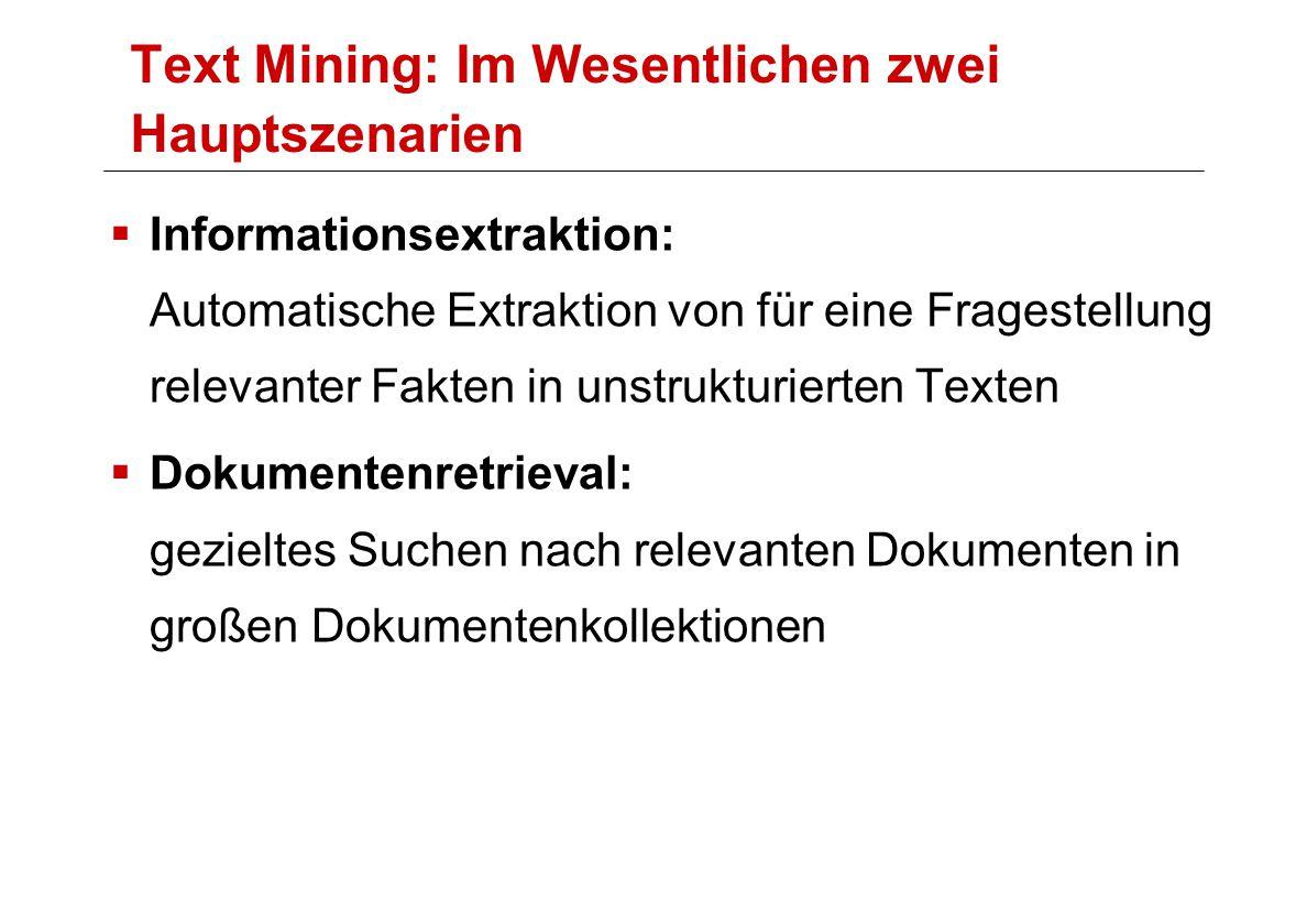 Text Mining: Im Wesentlichen zwei Hauptszenarien  Informationsextraktion: Automatische Extraktion von für eine Fragestellung relevanter Fakten in unstrukturierten Texten  Dokumentenretrieval: gezieltes Suchen nach relevanten Dokumenten in großen Dokumentenkollektionen