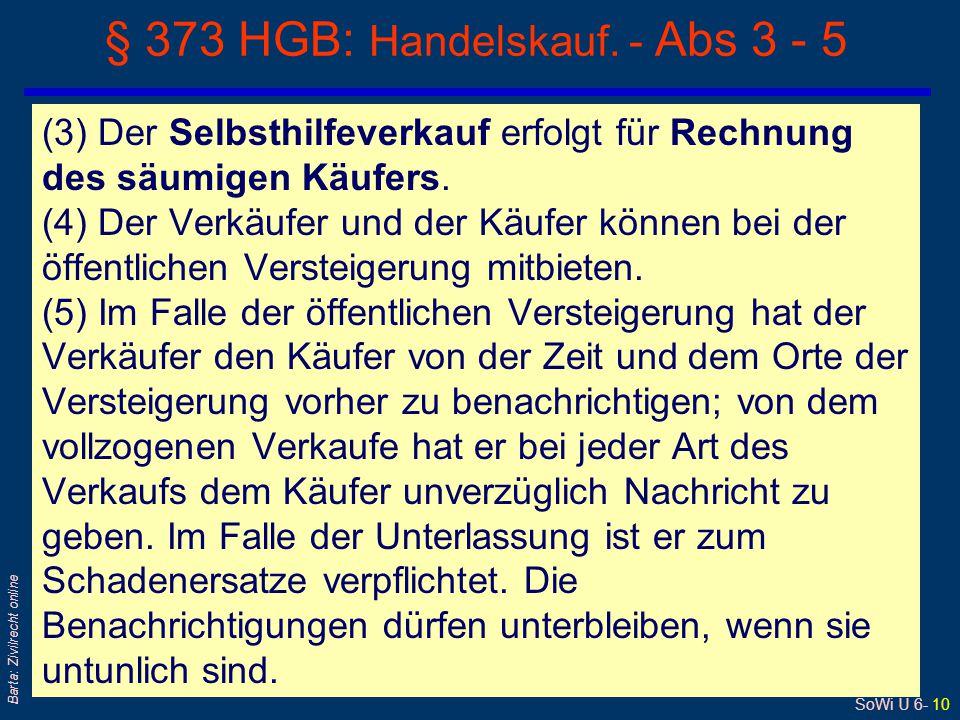 SoWi Ü 6- 10 Barta: Zivilrecht online § 373 HGB: Handelskauf. - Abs 3 - 5 (3) Der Selbsthilfeverkauf erfolgt für Rechnung des säumigen Käufers. (4) De