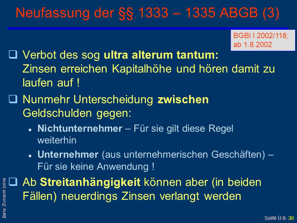 SoWi Ü 6- 30 Barta: Zivilrecht online Neufassung der §§ 1333 – 1335 ABGB (3) qVerbot des sog ultra alterum tantum: Zinsen erreichen Kapitalhöhe und hö