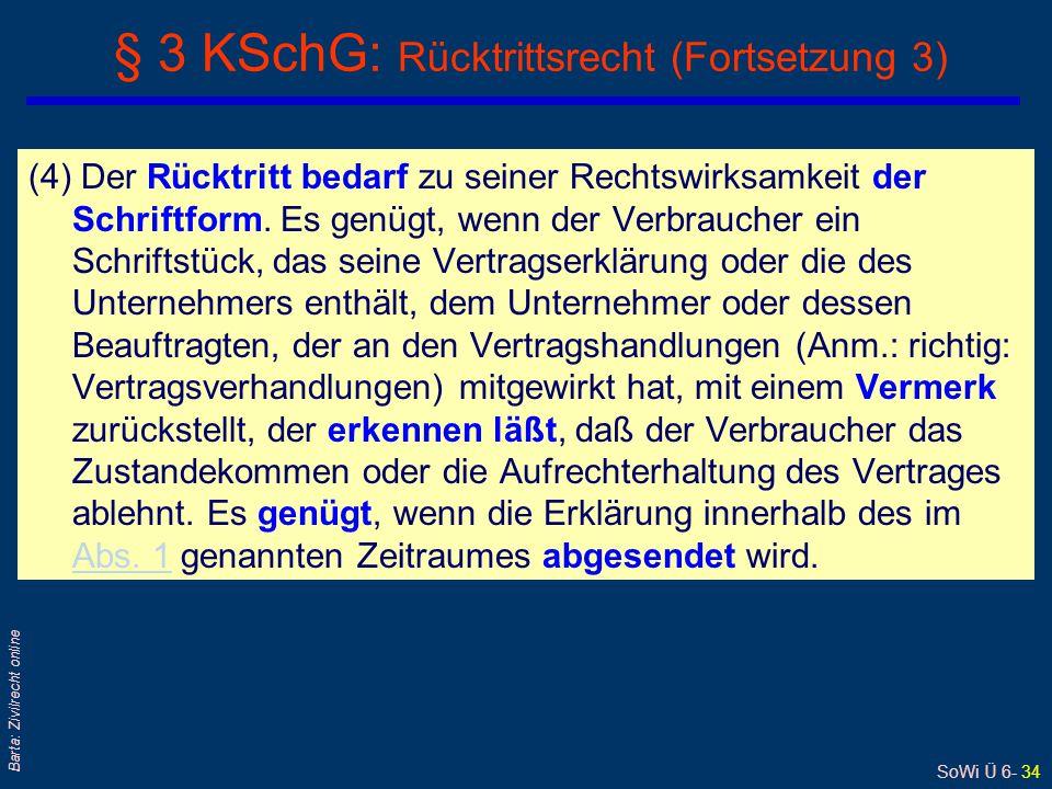 SoWi Ü 6- 34 Barta: Zivilrecht online (4) Der Rücktritt bedarf zu seiner Rechtswirksamkeit der Schriftform. Es genügt, wenn der Verbraucher ein Schrif