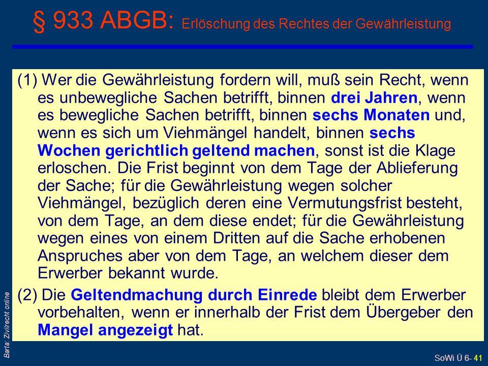 SoWi Ü 6- 41 Barta: Zivilrecht online § 933 ABGB: Erlöschung des Rechtes der Gewährleistung (1) Wer die Gewährleistung fordern will, muß sein Recht, w