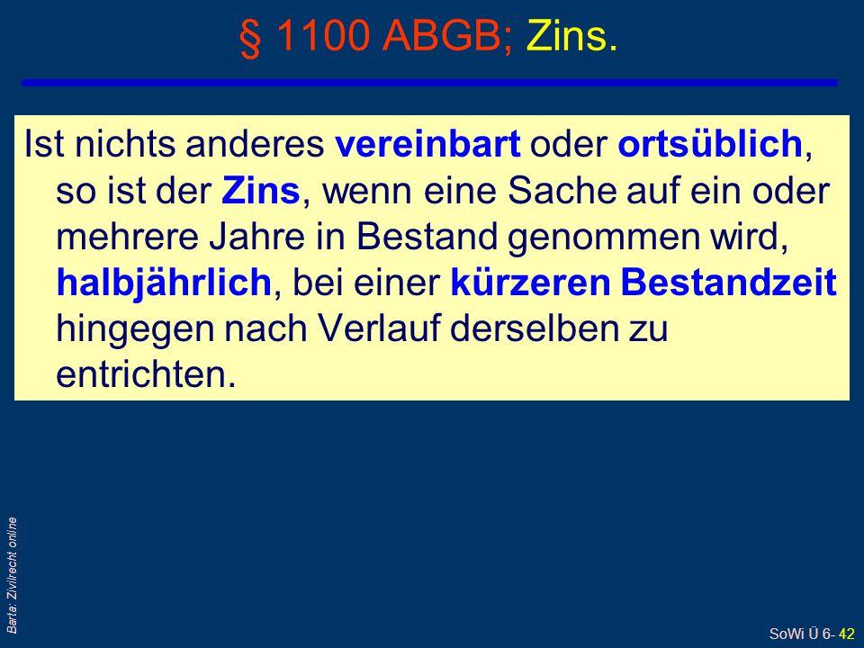 SoWi Ü 6- 42 Barta: Zivilrecht online § 1100 ABGB; Zins. Ist nichts anderes vereinbart oder ortsüblich, so ist der Zins, wenn eine Sache auf ein oder