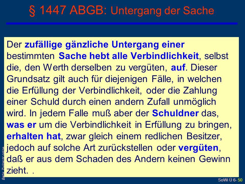 SoWi Ü 6- 50 Barta: Zivilrecht online § 1447 ABGB: Untergang der Sache Der zufällige gänzliche Untergang einer bestimmten Sache hebt alle Verbindlichk