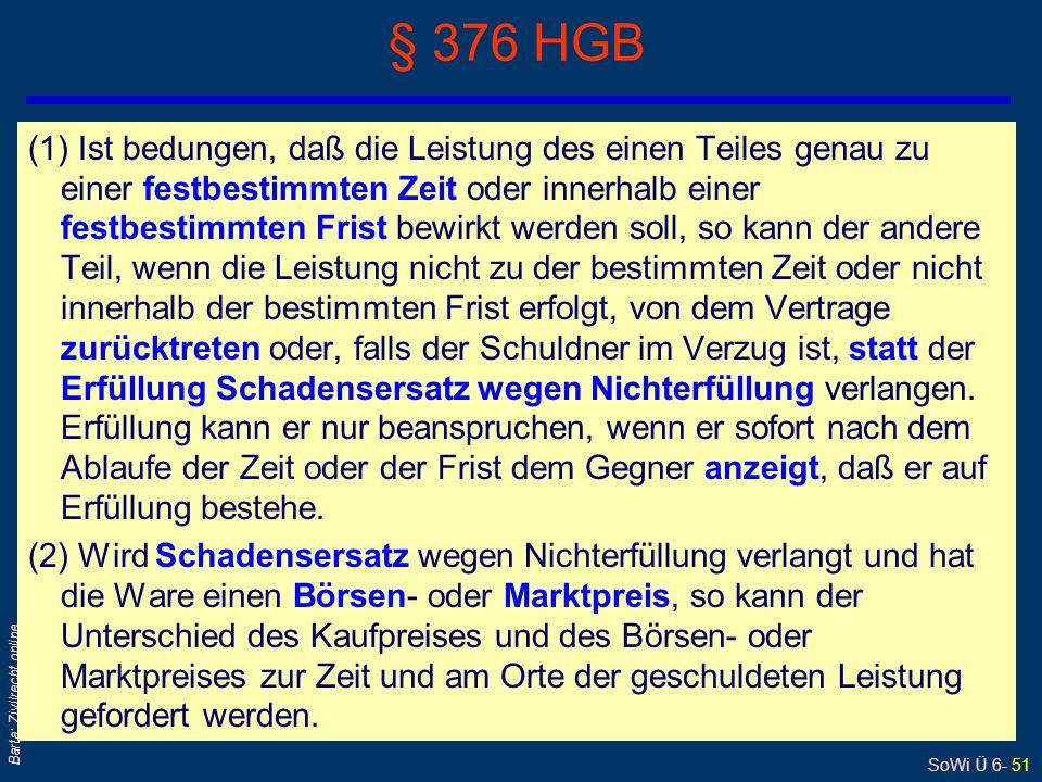 SoWi Ü 6- 51 Barta: Zivilrecht online § 376 HGB (1) Ist bedungen, daß die Leistung des einen Teiles genau zu einer festbestimmten Zeit oder innerhalb
