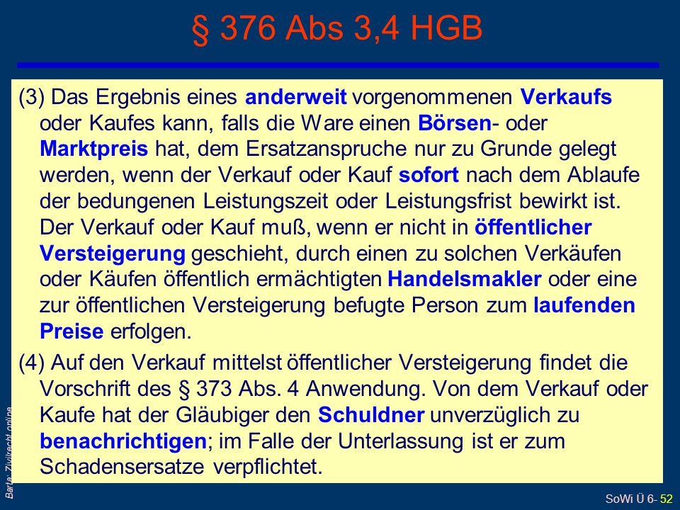 SoWi Ü 6- 52 Barta: Zivilrecht online § 376 Abs 3,4 HGB (3) Das Ergebnis eines anderweit vorgenommenen Verkaufs oder Kaufes kann, falls die Ware einen
