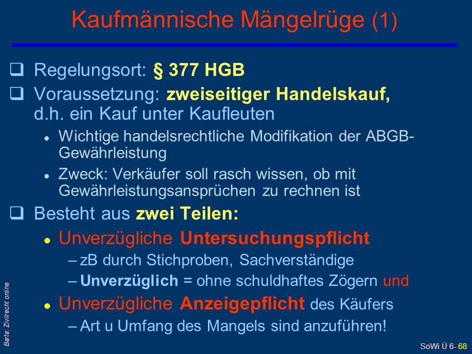 SoWi Ü 6- 68 Barta: Zivilrecht online Kaufmännische Mängelrüge (1) qRegelungsort: § 377 HGB qVoraussetzung: zweiseitiger Handelskauf, d.h. ein Kauf un