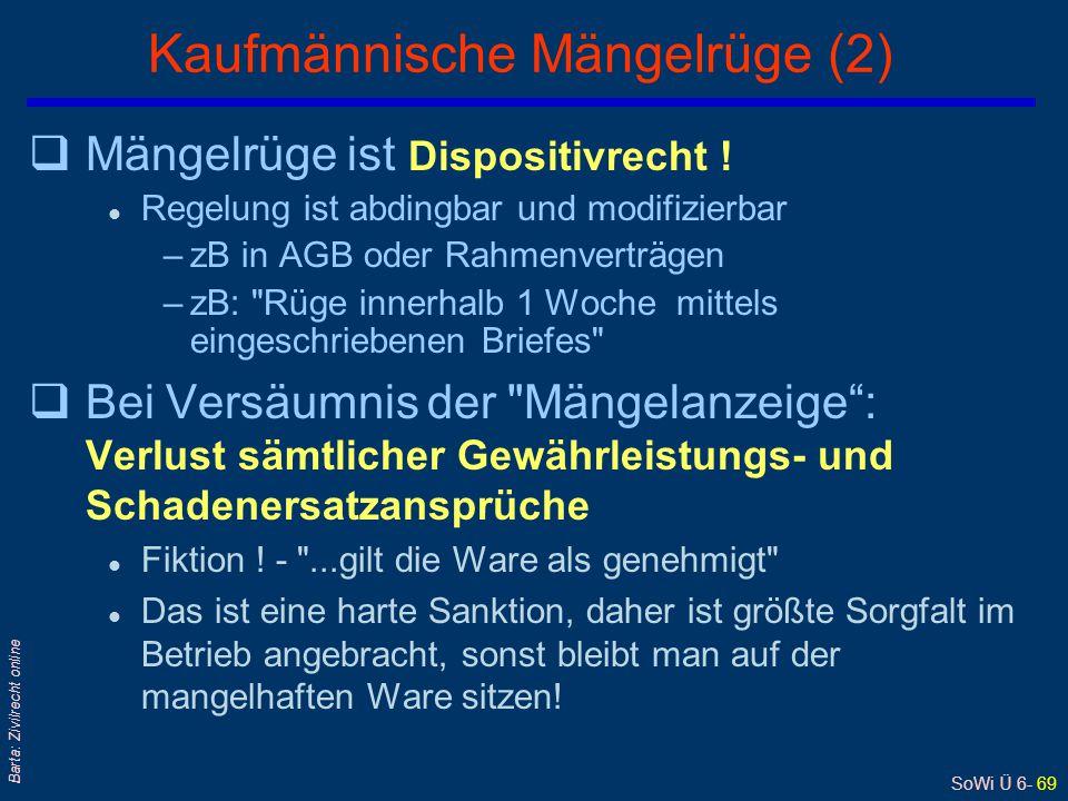 SoWi Ü 6- 69 Barta: Zivilrecht online Kaufmännische Mängelrüge (2) qMängelrüge ist Dispositivrecht ! l Regelung ist abdingbar und modifizierbar –zB in
