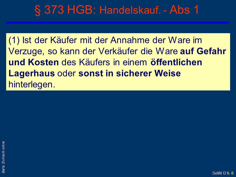 SoWi Ü 6- 8 Barta: Zivilrecht online § 373 HGB: Handelskauf. - Abs 1 (1) Ist der Käufer mit der Annahme der Ware im Verzuge, so kann der Verkäufer die