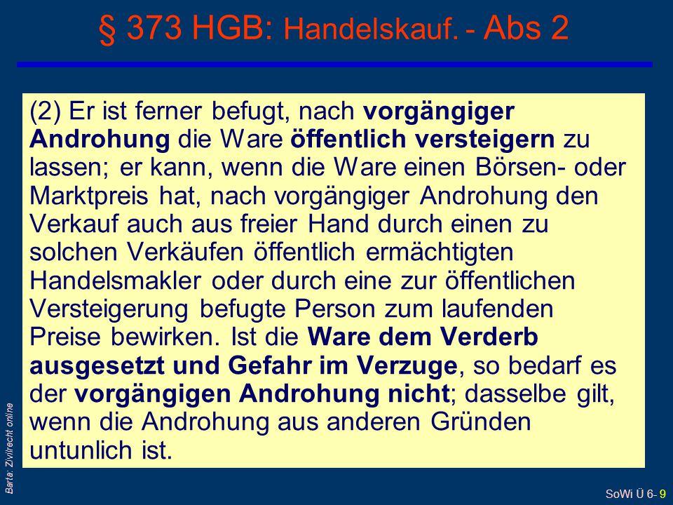 SoWi Ü 6- 9 Barta: Zivilrecht online § 373 HGB: Handelskauf. - Abs 2 (2) Er ist ferner befugt, nach vorgängiger Androhung die Ware öffentlich versteig