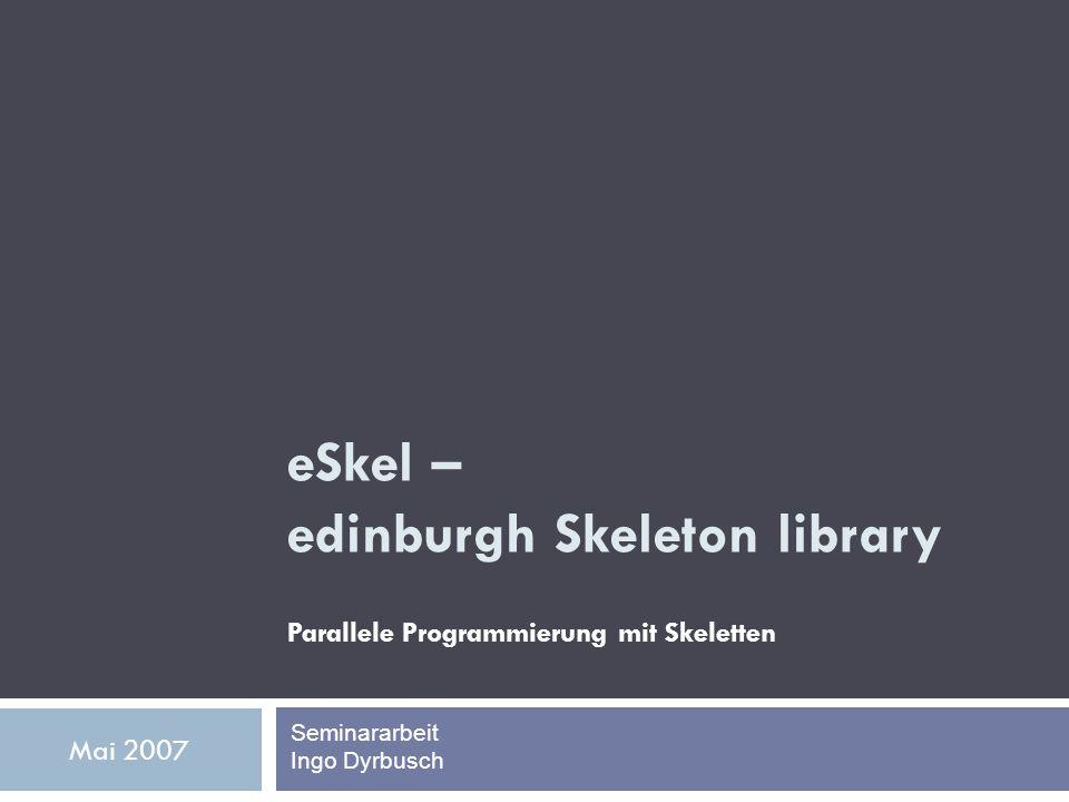 eSkel – edinburgh Skeleton library Parallele Programmierung mit Skeletten Seminararbeit Ingo Dyrbusch Mai 2007