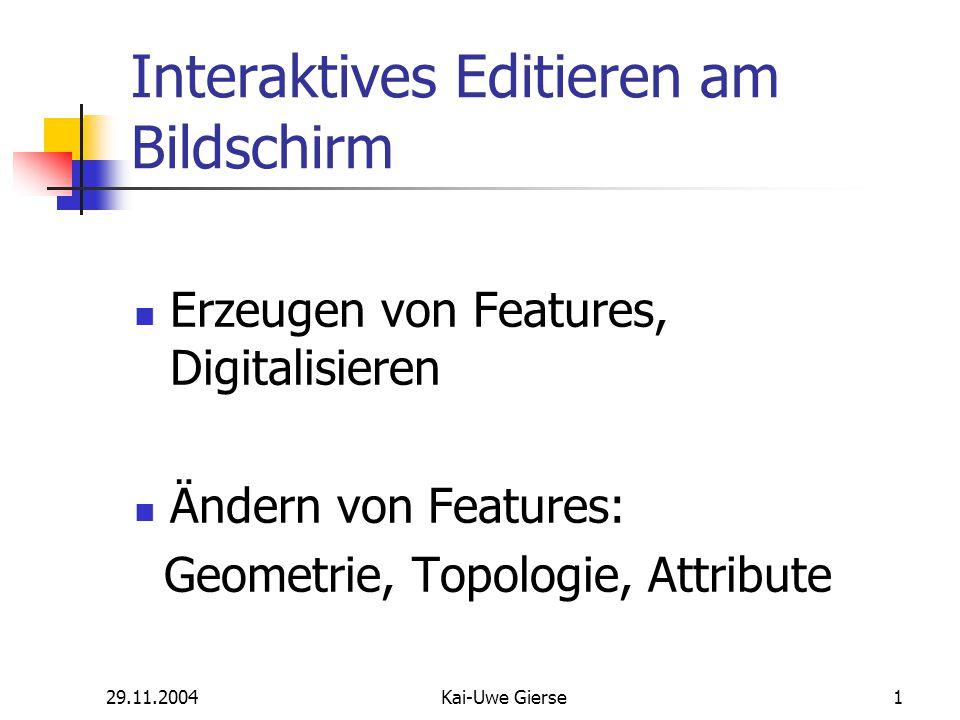 29.11.2004Kai-Uwe Gierse1 Interaktives Editieren am Bildschirm Erzeugen von Features, Digitalisieren Ändern von Features: Geometrie, Topologie, Attribute