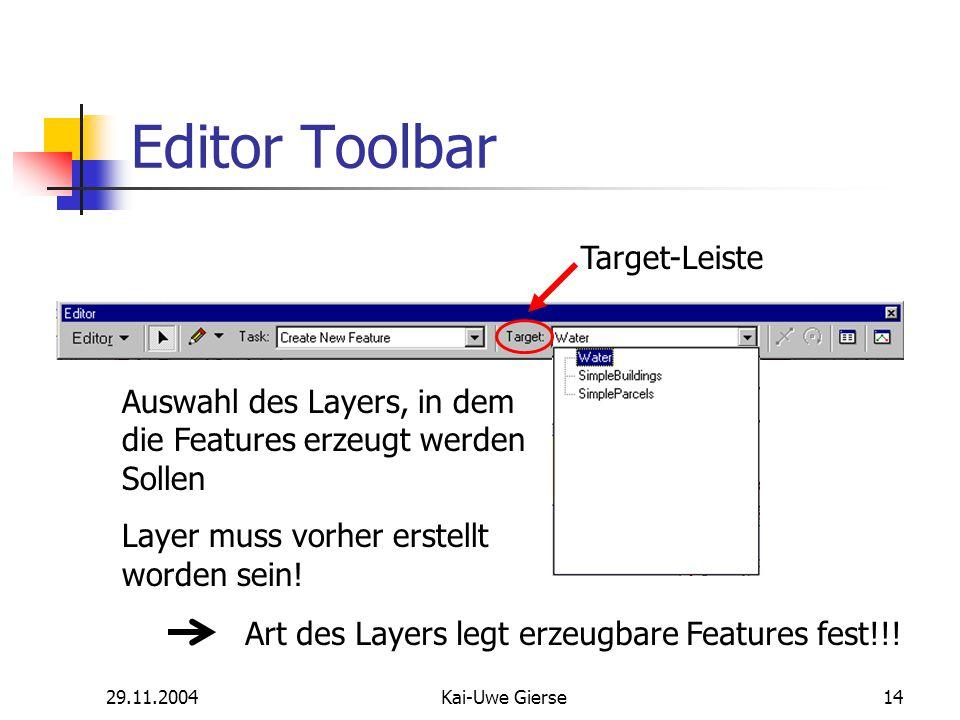 29.11.2004Kai-Uwe Gierse14 Editor Toolbar Target-Leiste Auswahl des Layers, in dem die Features erzeugt werden Sollen Layer muss vorher erstellt worden sein.