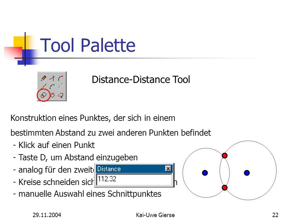 29.11.2004Kai-Uwe Gierse22 Tool Palette Distance-Distance Tool Konstruktion eines Punktes, der sich in einem bestimmten Abstand zu zwei anderen Punkten befindet - Klick auf einen Punkt - Taste D, um Abstand einzugeben - analog für den zweiten Punkt - Kreise schneiden sich meist in zwei Punkten - manuelle Auswahl eines Schnittpunktes