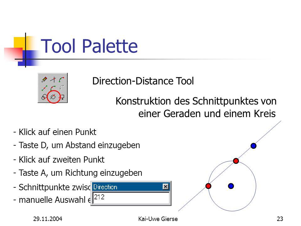 29.11.2004Kai-Uwe Gierse23 Tool Palette Direction-Distance Tool Konstruktion des Schnittpunktes von - Klick auf einen Punkt - Taste D, um Abstand einzugeben - Klick auf zweiten Punkt - Taste A, um Richtung einzugeben - Schnittpunkte zwischen Gerade und Kreis einer Geraden und einem Kreis - manuelle Auswahl eines Schnittpunktes