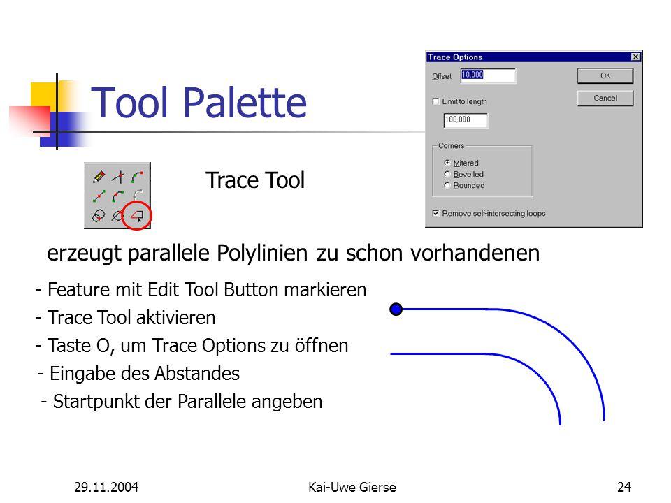 29.11.2004Kai-Uwe Gierse24 Tool Palette Trace Tool erzeugt parallele Polylinien zu schon vorhandenen - Feature mit Edit Tool Button markieren - Trace Tool aktivieren - Taste O, um Trace Options zu öffnen - Eingabe des Abstandes - Startpunkt der Parallele angeben